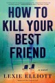 Go to record How to kill your best friend : a novel